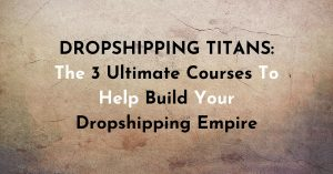 Dropshipping Titans: The 3 Ultimate Courses To Help Build Your Dropshipping Empire